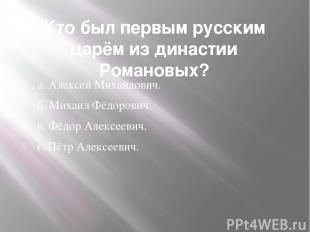 Кто был первым русским царём из династии Романовых?  а. Алексей Михайлович. б.