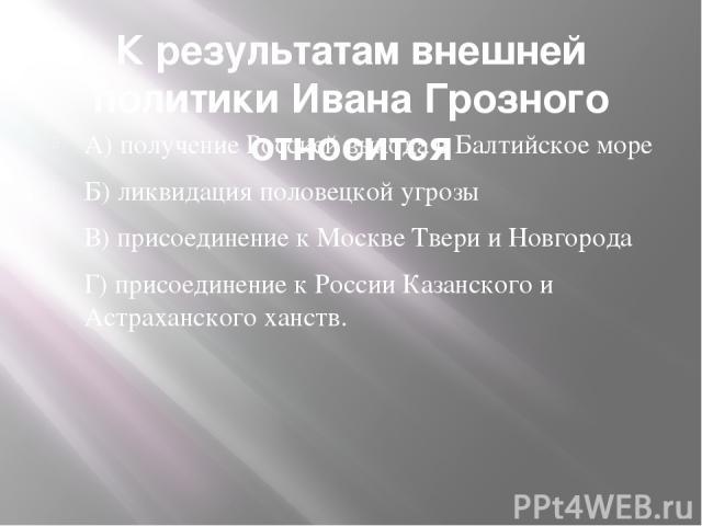 К результатам внешней политики Ивана Грозного относится А) получение Россией выхода в Балтийское море Б) ликвидация половецкой угрозы В) присоединение к Москве Твери и Новгорода Г) присоединение к России Казанского и Астраханского ханств.