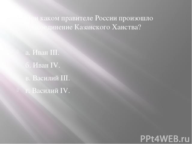 При каком правителе России произошло присоединение Казанского Ханства? а. Иван III. б. Иван IV. в. Василий III. г. Василий IV.