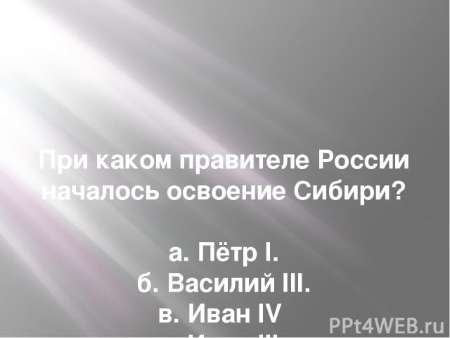 При каком правителе России началось освоение Сибири?  а. Пётр I. б. Василий III. в. Иван IV г. Иван III.