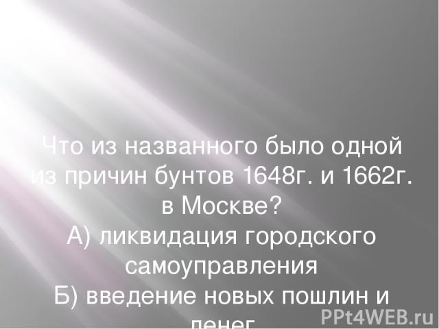 Что из названного было одной из причин бунтов 1648г. и 1662г. в Москве? А) ликвидация городского самоуправления Б) введение новых пошлин и денег В) введение рекрутской повинности для посадского населения Г) предоставление иностранным купцам преимуще…