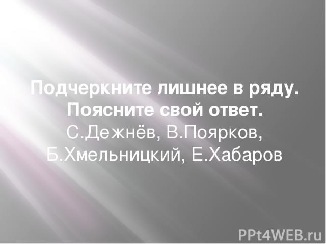 Подчеркните лишнее в ряду. Поясните свой ответ. С.Дежнёв, В.Поярков, Б.Хмельницкий, Е.Хабаров