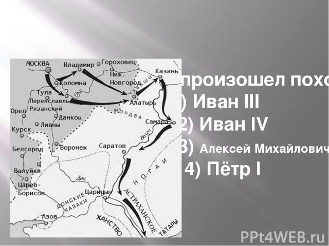 При ком произошел поход 1)Иван III 2)Иван IV  3)Алексей Михайлович 4)Пётр I