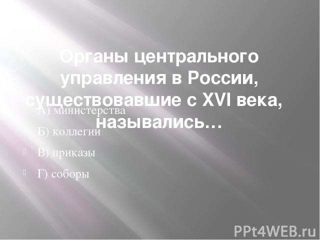Органы центрального управления в России, существовавшие с XVI века,  назывались… А) министерства Б) коллегии В) приказы Г) соборы