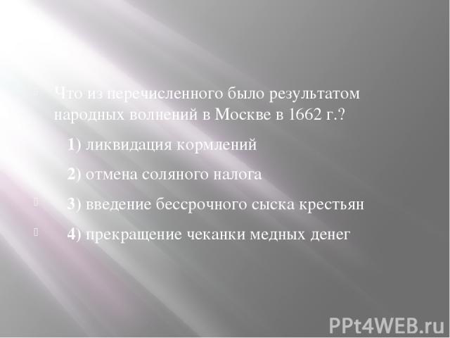 Что из перечисленного было результатом народных волнений в Москве в1662 г.? 1)ликвидация кормлений 2)отмена соляного налога 3)введение бессрочного сыска крестьян 4)прекращение чеканки медных денег