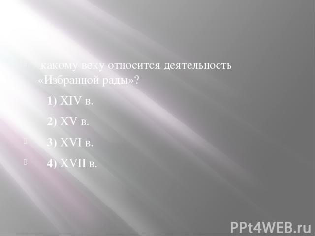 какому веку относится деятельность «Избранной рады»? 1)XIVв. 2)XVв. 3)XVIв. 4)XVIIв.