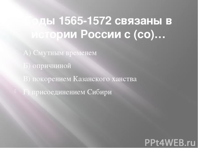 Годы 1565-1572 связаны в истории России с (со)… А) Смутным временем Б) опричниной В) покорением Казанского ханства Г) присоединением Сибири