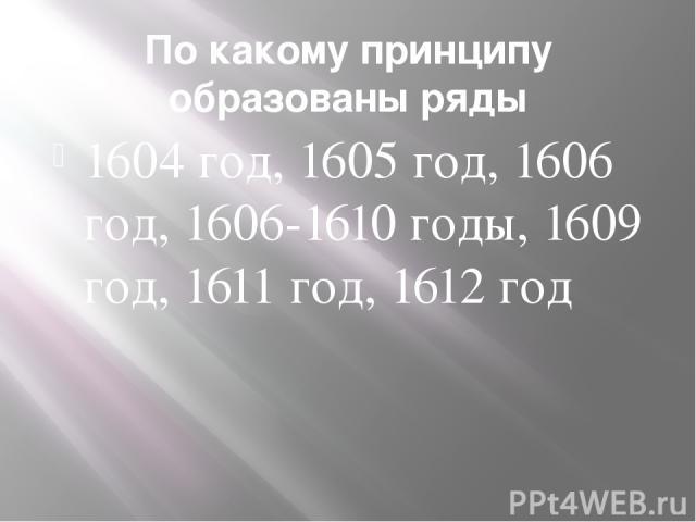 По какому принципу образованы ряды 1604 год, 1605 год, 1606 год, 1606-1610 годы, 1609 год, 1611 год, 1612 год