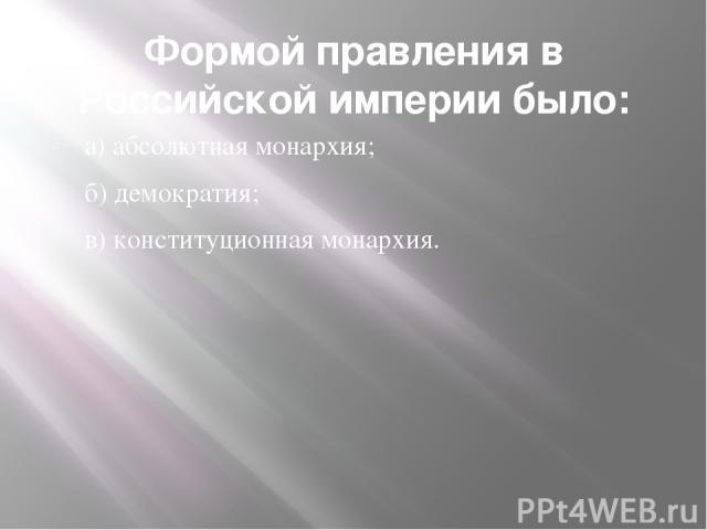 Формой правления в Российской империи было: а) абсолютная монархия; б) демократия; в) конституционная монархия.