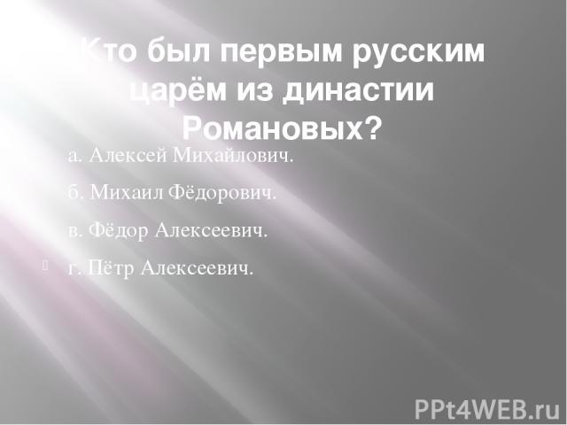 Кто был первым русским царём из династии Романовых?  а. Алексей Михайлович. б. Михаил Фёдорович. в. Фёдор Алексеевич. г. Пётр Алексеевич.