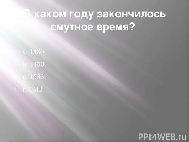 В каком году закончилось смутное время? а. 1380. б. 1480. в. 1533. г. 1613