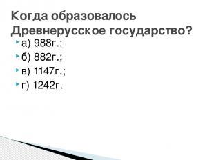а) 988г.; б) 882г.; в) 1147г.; г) 1242г. Когда образовалось Древнерусское госуда