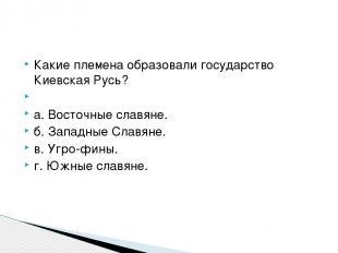 Какие племена образовали государство Киевская Русь?  а. Восточные славяне. б. З