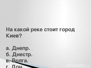 На какой реке стоит город Киев?  а. Днепр. б. Днестр. в. Волга. г. Дон.