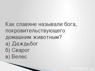 Как славяне называли бога, покровительствующего домашним животным? а) Даждьбог б