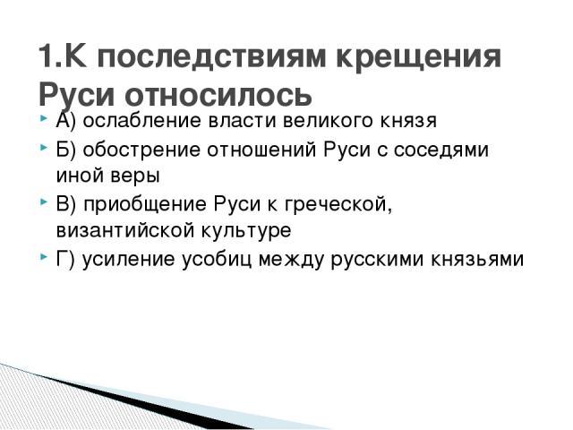 А) ослабление власти великого князя Б) обострение отношений Руси с соседями иной веры В) приобщение Руси к греческой, византийской культуре Г) усиление усобиц между русскими князьями 1.К последствиям крещения Руси относилось