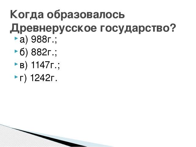 а) 988г.; б) 882г.; в) 1147г.; г) 1242г. Когда образовалось Древнерусское государство?