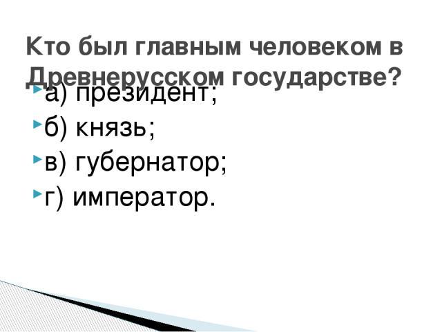 а) президент; б) князь; в) губернатор; г) император. Кто был главным человеком в Древнерусском государстве?