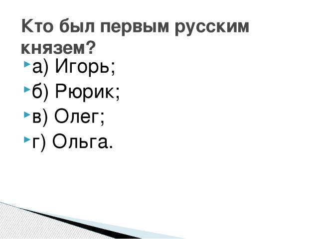 а) Игорь; б) Рюрик; в) Олег; г) Ольга. Кто был первым русским князем?