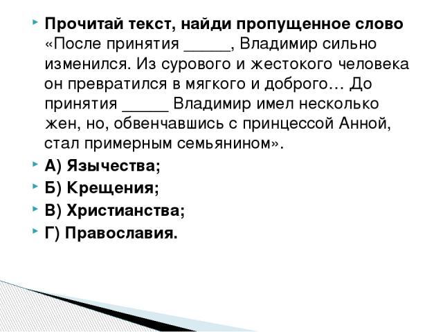 Прочитай текст, найди пропущенное слово «После принятия _____, Владимир сильно изменился. Из сурового и жестокого человека он превратился в мягкого и доброго… До принятия _____ Владимир имел несколько жен, но, обвенчавшись с принцессой Анной, стал п…