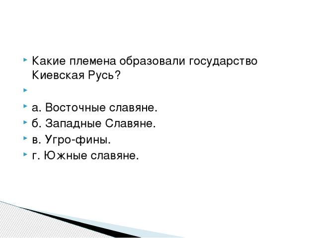 Какие племена образовали государство Киевская Русь?  а. Восточные славяне. б. Западные Славяне. в. Угро-фины. г. Южные славяне.