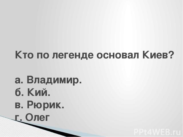 Кто по легенде основал Киев?  а. Владимир. б. Кий. в. Рюрик. г. Олег