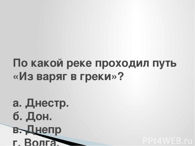По какой реке проходил путь «Из варяг в греки»?  а. Днестр. б. Дон. в. Днепр г. Волга.