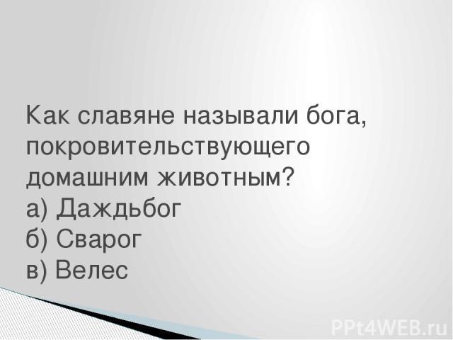 Как славяне называли бога, покровительствующего домашним животным? а) Даждьбог б) Сварог в) Велес