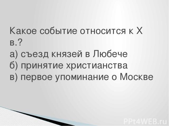 Какое событие относится к X в.? а) съезд князей в Любече б) принятие христианства в) первое упоминание о Москве