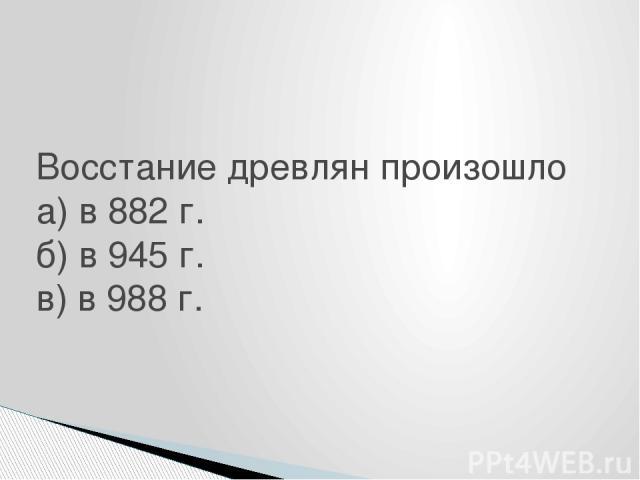 Восстание древлян произошло а) в 882 г. б) в 945 г. в) в 988 г.