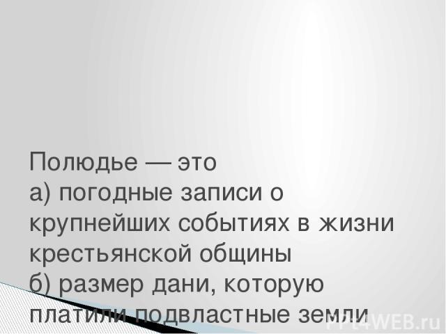 Полюдье — это а) погодные записи о крупнейших событиях в жизни крестьянской общины б) размер дани, которую платили подвластные земли киевскому князю в) объезд князем с дружиной подвластных ему земель, плативших дань