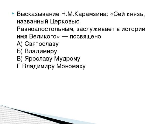 Высказывание Н.М.Карамзина: «Сей князь, названный Церковью Равноапостольным, заслуживает в истории имя Великого» — посвящено А) Святославу Б) Владимиру В) Ярославу Мудрому Г Владимиру Мономаху