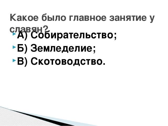 А) Собирательство; Б) Земледелие; В) Скотоводство. Какое было главное занятие у славян?