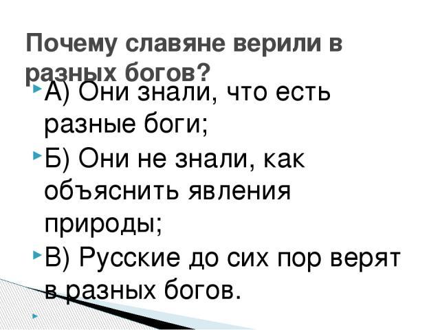 А) Они знали, что есть разные боги; Б) Они не знали, как объяснить явления природы; В) Русские до сих пор верят в разных богов.  Почему славяне верили в разных богов?