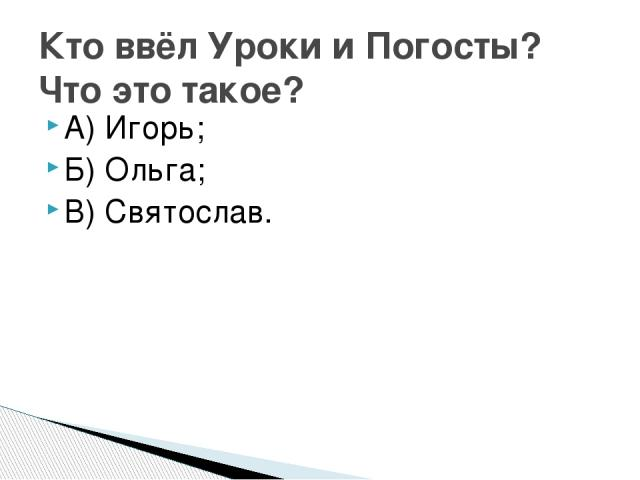А) Игорь; Б) Ольга; В) Святослав. Кто ввёл Уроки и Погосты? Что это такое?
