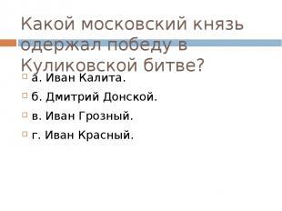 Какой московский князь одержал победу в Куликовской битве? а. Иван Калита. б. Дм