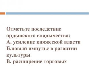 Отметьте последствие ордынского владычества: А. усиление княжеской власти Б.новы