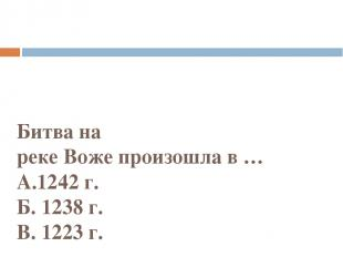 Битва на рекеВожепроизошлав… А.1242 г. Б. 1238 г. В. 1223 г.