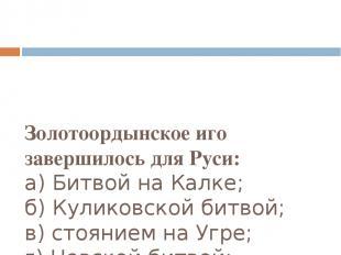 Золотоордынское иго завершилось для Руси: а) Битвой на Калке; б) Куликовской бит