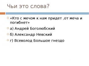Чьи это слова? «Кто с мечом к нам придет ,от меча и погибнет» а) Андрей Боголюбс