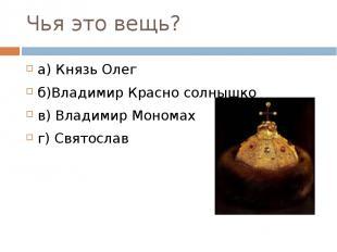 Чья это вещь? а) Князь Олег б)Владимир Красно солнышко в) Владимир Мономах г) Св