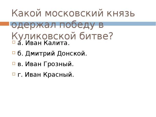 Какой московский князь одержал победу в Куликовской битве? а. Иван Калита. б. Дмитрий Донской. в. Иван Грозный. г. Иван Красный.