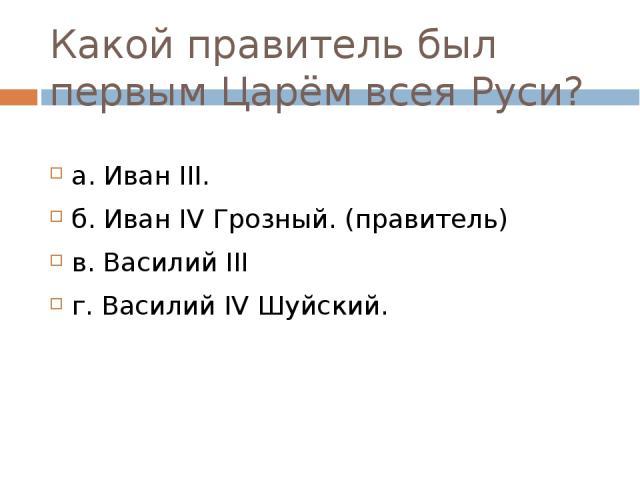 Какой правитель был первым Царём всея Руси? а. Иван III. б. Иван IV Грозный. (правитель) в. Василий III г. Василий IV Шуйский.