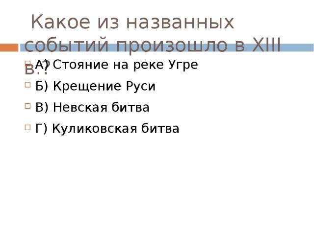 Какое из названных событий произошло в ХIII в.? А) Стояние на реке Угре            Б) Крещение Руси В) Невская битва                   Г) Куликовская битва