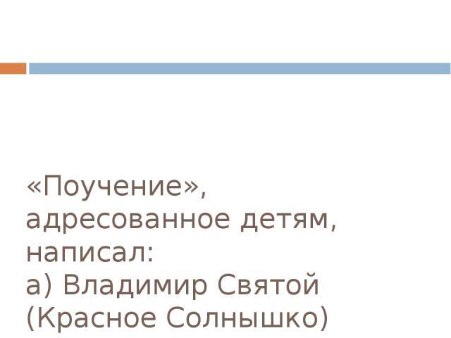 «Поучение», адресованное детям, написал: а) Владимир Святой (Красное Солнышко) б) Ярослав Мудрый в) Владимир Мономах