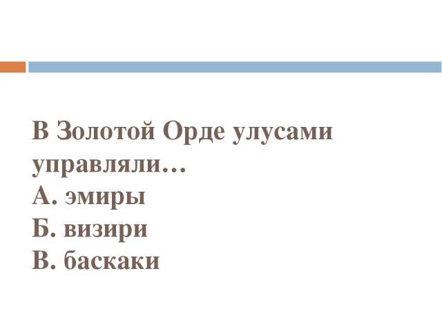 В Золотой Орде улусами управляли… А. эмиры Б. визири В. баскаки