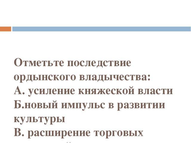 Отметьте последствие ордынского владычества: А. усиление княжеской власти Б.новый импульс в развитии культуры В. расширение торговых отношений с восточными государствами