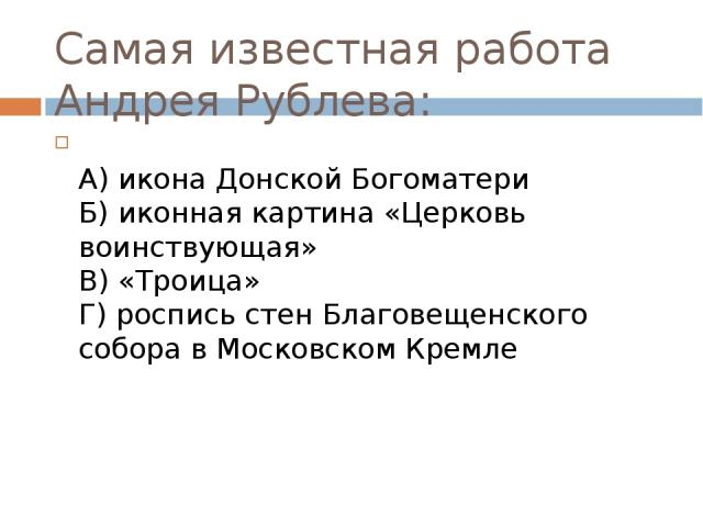Самая известная работа Андрея Рублева:  А) икона Донской Богоматери Б) иконная картина «Церковь воинствующая» В) «Троица» Г) роспись стен Благовещенского собора в Московском Кремле