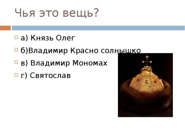 Чья это вещь? а) Князь Олег б)Владимир Красно солнышко в) Владимир Мономах г) Святослав