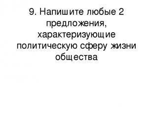 9. Напишите любые 2 предложения, характеризующие политическую сферу жизни общест